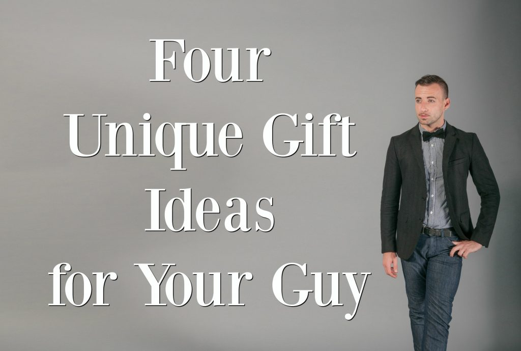 Four Unique Gift Ideas for Your Guy