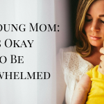 Dear Young Mom: It Is Okay to Be Overwhelmed