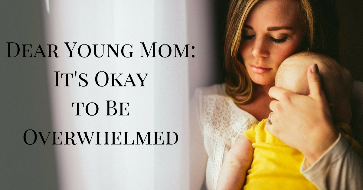 Dear Young Mom- It's Okay to Be Overwhelmed