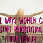 Women – Prioritize Your Health With These Tips
